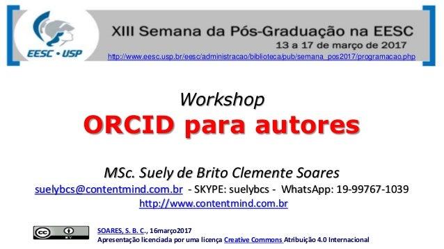 Workshop ORCID para autores SOARES, S. B. C., 16março2017 Apresentação licenciada por uma licença Creative Commons Atribui...