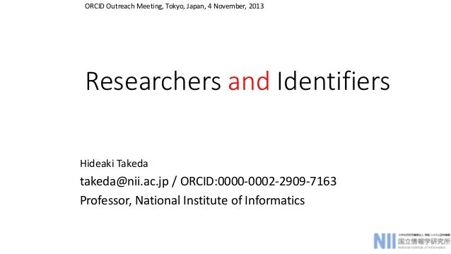 ORCID Outreach Meeting, Tokyo, Japan, 4 November, 2013  Researchers and Identifiers  Hideaki Takeda  takeda@nii.ac.jp / OR...