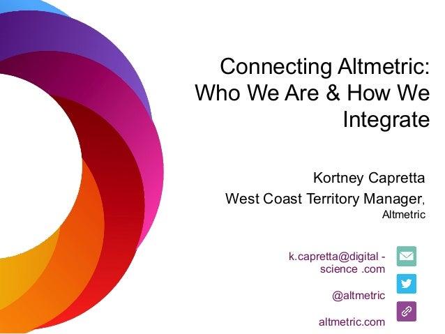 Connecting Altmetric: Who We Are & How We Integrate Kortney Capretta West Coast Territory Manager, Altmetric k.capretta@di...