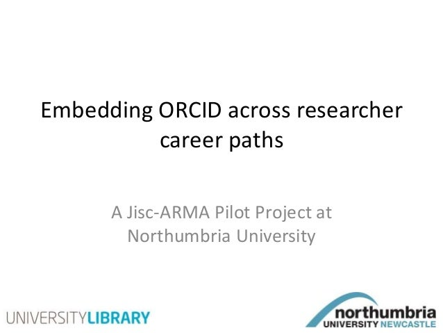 Embedding ORCID across researcher career paths A Jisc-ARMA Pilot Project at Northumbria University