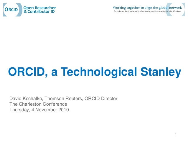 ORCID, a Technological Stanley David Kochalko, Thomson Reuters, ORCID Director The Charleston Conference Thursday, 4 Novem...