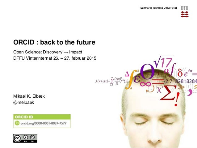 ORCID : back to the future Open Science: Discovery → Impact DFFU Vinterinternat 26. – 27. februar 2015 Mikael K. Elbæk @me...