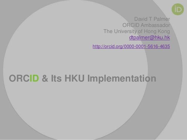 David T Palmer ORCID Ambassador The University of Hong Kong dtpalmer@hku.hk http://orcid.org/0000-0001-5616-4635  ORCID & ...