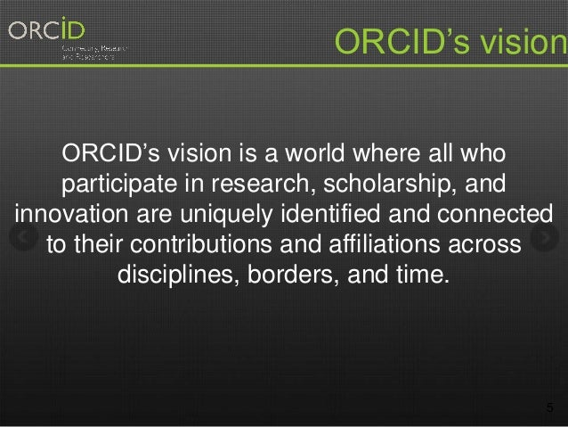 5 ORCID's vision is a world where all who participate in research, scholarship, and innovation are uniquely identified and...