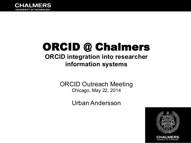 ORCID @ Chalmers ORCID integration into researcher information systems ORCID Outreach Meeting Chicago, May 22, 2014 Urban ...