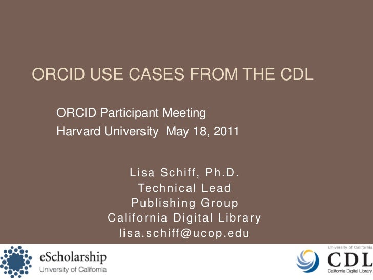 ORCID Use Cases from the CDL<br />ORCID Participant Meeting<br />Harvard University  May 18, 2011<br />Lisa Schiff, Ph.D.<...