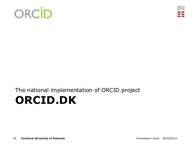 The national implementation of ORCID project  ORCID.DK  18 Technical University of Denmark Presentation name 29/09/2014