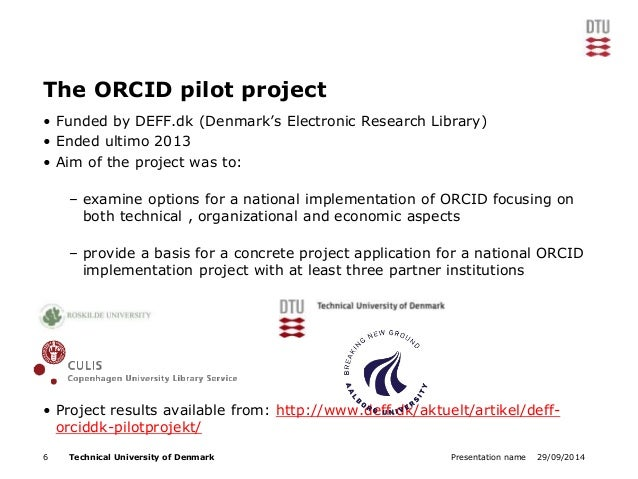 The ORCID pilot project  • Funded by DEFF.dk (Denmark's Electronic Research Library)  • Ended ultimo 2013  • Aim of the pr...