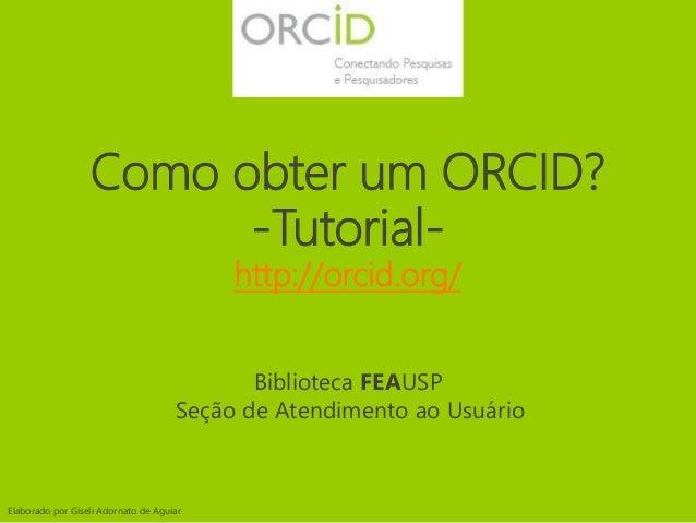 Como obter um ORCID? -Tutorial- http://orcid.org/ Elaborado por Giseli Adornato de Aguiar Biblioteca FEAUSP Seção de Atend...