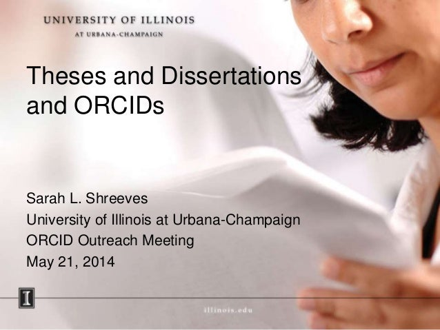 Theses and Dissertations and ORCIDs Sarah L. Shreeves University of Illinois at Urbana-Champaign ORCID Outreach Meeting Ma...