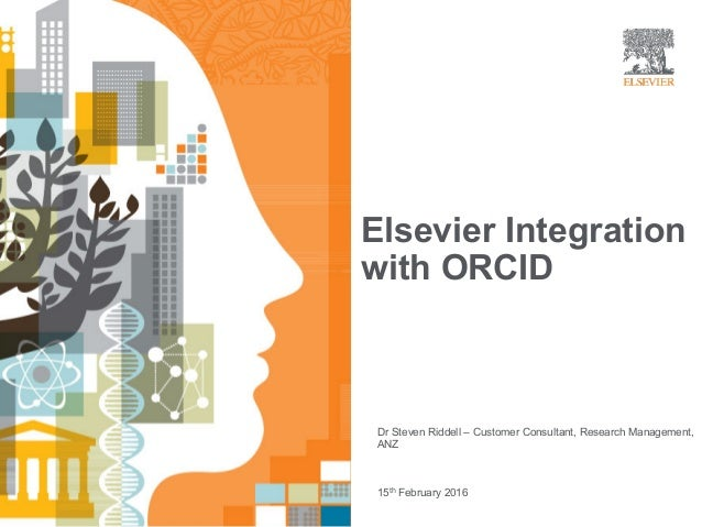 Elsevier Integration with ORCID | Dr Steven Riddell – Customer Consultant, Research Management, ANZ 15th February 2016 Els...