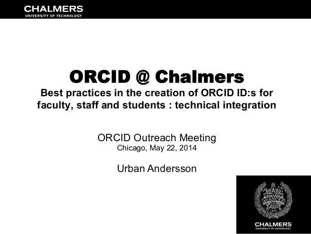 ORCID @ Chalmers Best practices in the creation of ORCID ID:s for faculty, staff and students : technical integration ORCI...