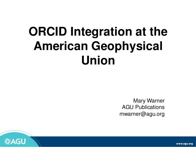 ORCID Integration at the American Geophysical Union Mary Warner AGU Publications mwarner@agu.org