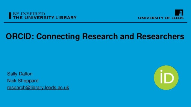 ORCID: Connecting Research and Researchers Sally Dalton Nick Sheppard research@library.leeds.ac.uk
