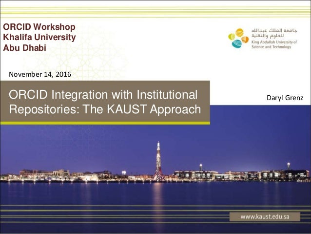 ORCID Integration with Institutional Repositories: The KAUST Approach ORCID Workshop Khalifa University Abu Dhabi Daryl Gr...