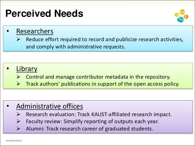 Perceived Needs • Researchers  Reduce effort required to record and publicize research activities, and comply with admini...