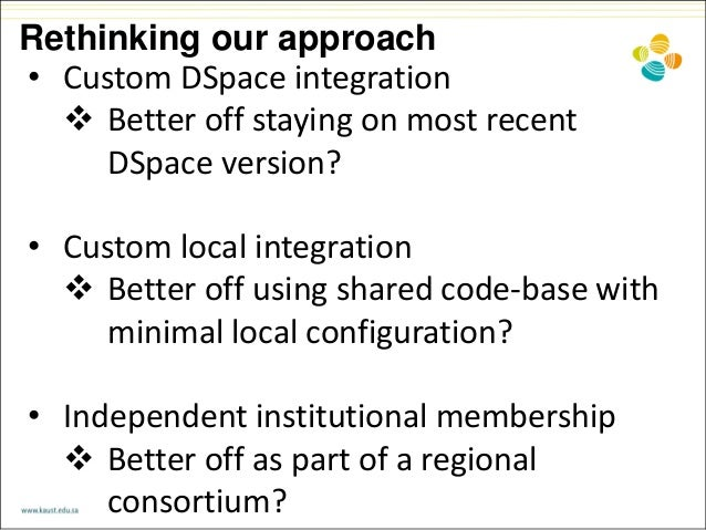 Rethinking our approach • Custom DSpace integration  Better off staying on most recent DSpace version? • Custom local int...