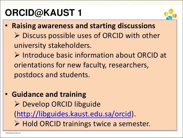ORCID@KAUST 1 • Raising awareness and starting discussions  Discuss possible uses of ORCID with other university stakehol...