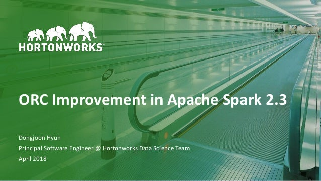 1 © Hortonworks Inc. 2011–2018. All rights reserved ORC Improvement in Apache Spark 2.3 Dongjoon Hyun Principal Software E...