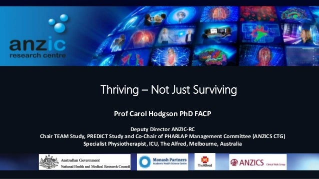 Thriving – Not Just Surviving Prof Carol Hodgson PhD FACP Deputy Director ANZIC-RC Chair TEAM Study, PREDICT Study and Co-...