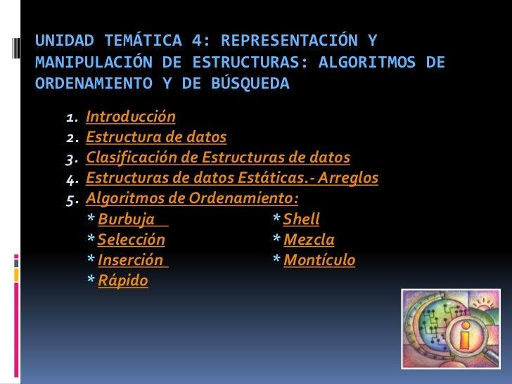 UNIDAD TEMÁTICA 4: REPRESENTACIÓN YMANIPULACIÓN DE ESTRUCTURAS: ALGORITMOS DEORDENAMIENTO Y DE BÚSQUEDA   1.   Introducció...