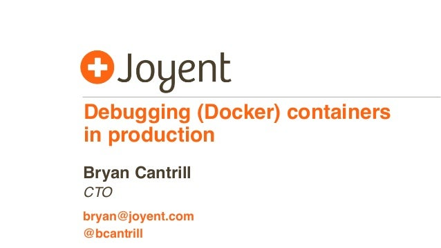 Debugging (Docker) containers in production CTO bryan@joyent.com Bryan Cantrill @bcantrill