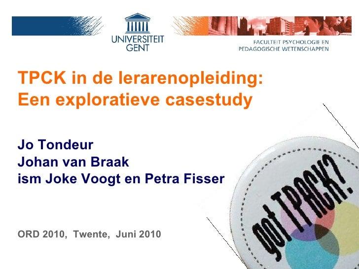 Jo Tondeur Johan van Braak ism Joke Voogt en Petra Fisser ORD 2010,  Twente,  Juni 2010 TPCK  in de lerarenopleiding:  Een...