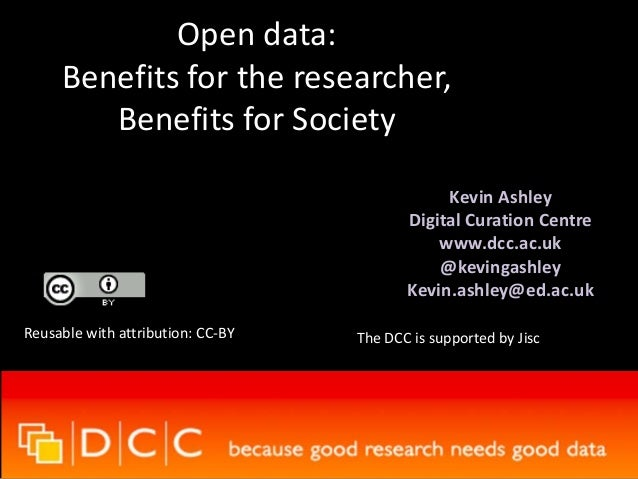 Open data: Benefits for the researcher, Benefits for Society Kevin Ashley Digital Curation Centre www.dcc.ac.uk @kevingash...