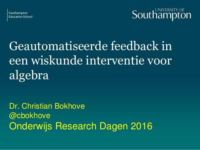 Geautomatiseerde feedback in een wiskunde interventie voor algebra Dr. Christian Bokhove @cbokhove Onderwijs Research Dage...