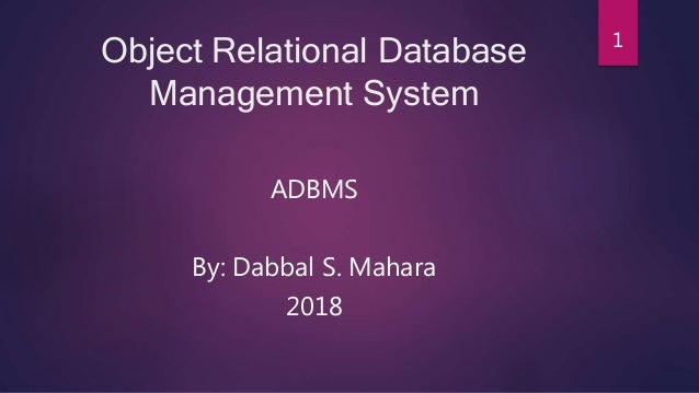 Object Relational Database Management System ADBMS By: Dabbal S. Mahara 2018 1