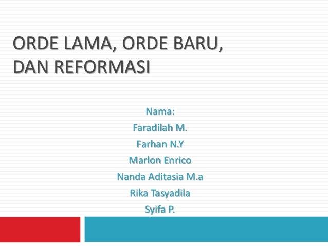 ORDE LAMA, ORDE BARU,  DAN REFORMASI  Nama:  Faradilah M.  Farhan N.Y  Marlon Enrico  Nanda Aditasia M.a  Rika Tasyadila  ...
