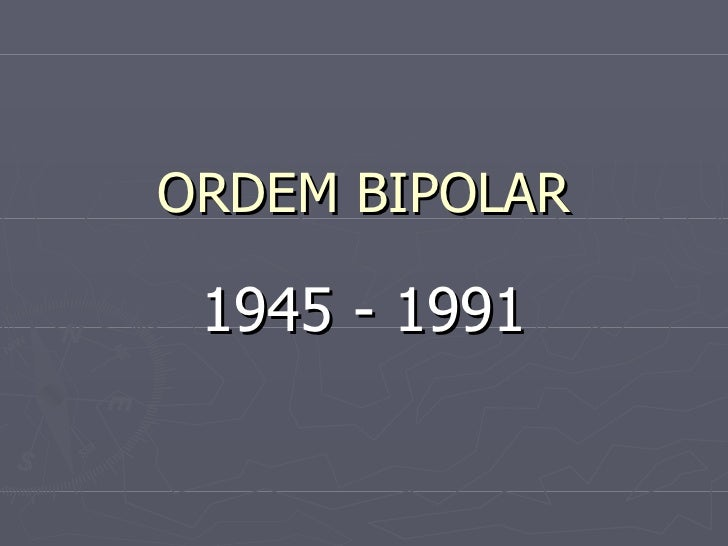 ORDEM BIPOLAR 1945 - 1991