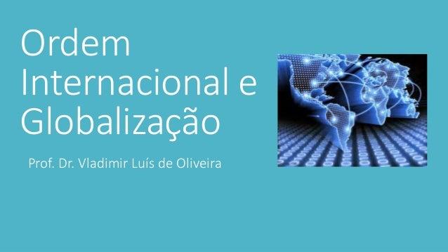 Ordem Internacional e Globalização Prof. Dr. Vladimir Luís de Oliveira