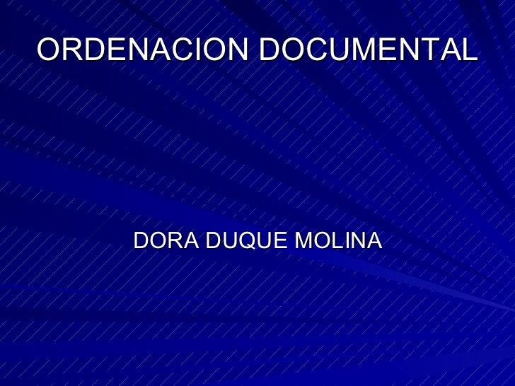 ORDENACION DOCUMENTAL <ul><li>DORA DUQUE MOLINA </li></ul>