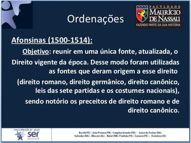 OrdenaçõesAfonsinas (1500-1514):   Objetivo: reunir em uma única fonte, atualizada, oDireito vigente da época. Desse modo ...