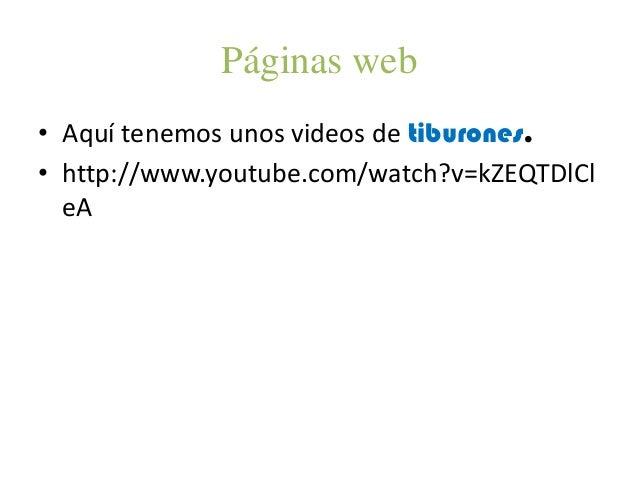 Páginas web• Aquí tenemos unos videos de tiburones.• http://www.youtube.com/watch?v=kZEQTDlCleA