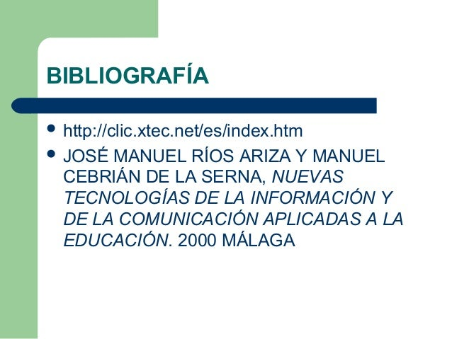 BIBLIOGRAFÍA  http://clic.xtec.net/es/index.htm  JOSÉ MANUEL RÍOS ARIZA Y MANUEL CEBRIÁN DE LA SERNA, NUEVAS TECNOLOGÍAS...