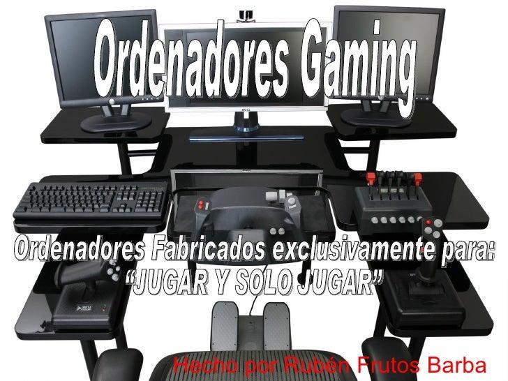 """Hecho por Rubén Frutos Barba Ordenadores Fabricados exclusivamente para:  """"JUGAR Y SOLO JUGAR"""" Ordenadores Gaming"""