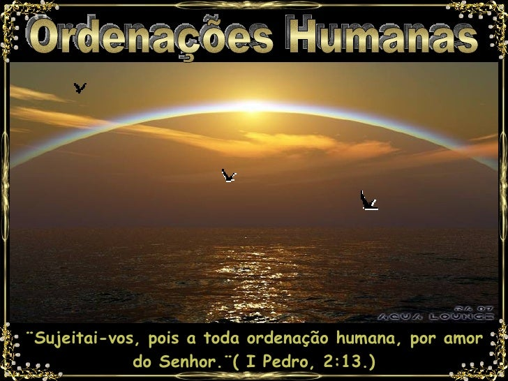 Ordenações Humanas ¨Sujeitai-vos, pois a toda ordenação humana, por amor do Senhor.¨( I Pedro, 2:13.)