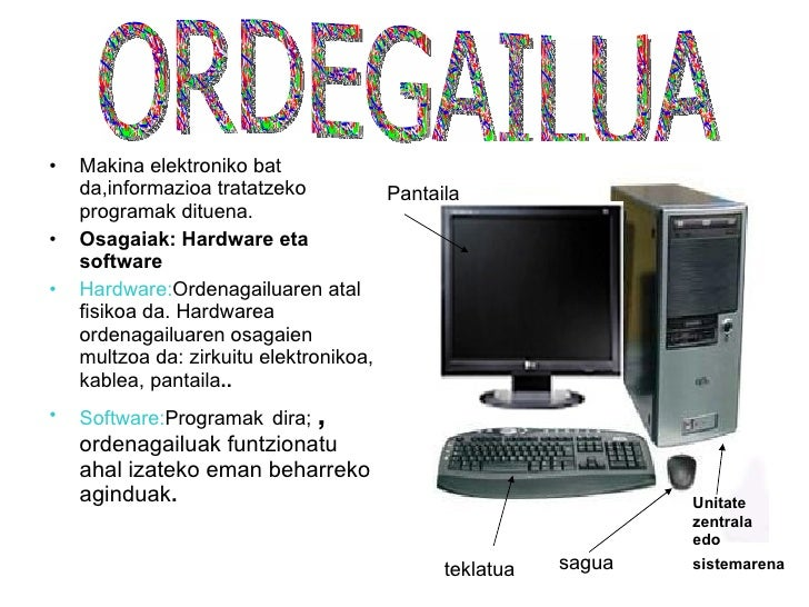 <ul><li>Makina elektroniko bat da,informazioa tratatzeko programak dituena. </li></ul><ul><li>Osagaiak: Hardware eta softw...