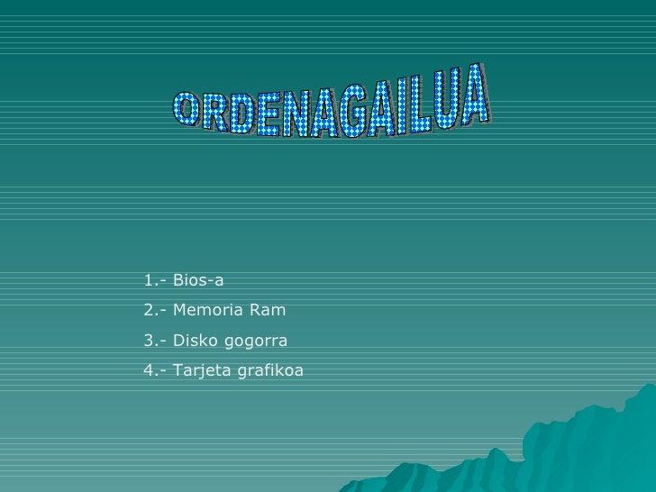 ORDENAGAILUA 1.- Bios-a 2.- Memoria Ram 3.- Disko gogorra 4.- Tarjeta grafikoa