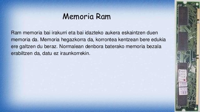 Memoria Ram Ram memoria bai irakurri eta bai idazteko aukera eskaintzen duen memoria da. Memoria hegazkorra da, korrontea ...