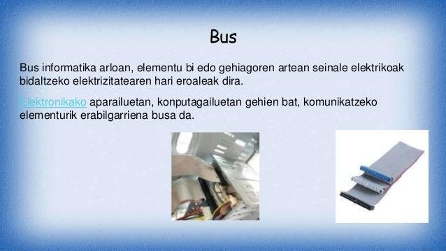 Bus Bus informatika arloan, elementu bi edo gehiagoren artean seinale elektrikoak bidaltzeko elektrizitatearen hari eroale...