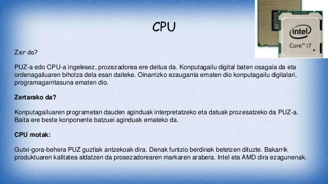 CPU Zer da? PUZ-a edo CPU-a ingelesez, prozezadorea ere deitua da. Konputagailu digital baten osagaia da eta ordenagailuar...