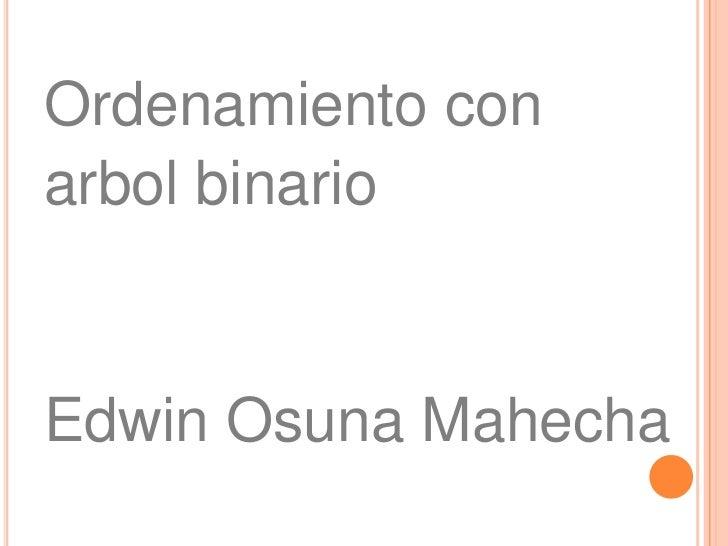 Ordenamiento con<br />arbol binario<br />Edwin Osuna Mahecha<br />