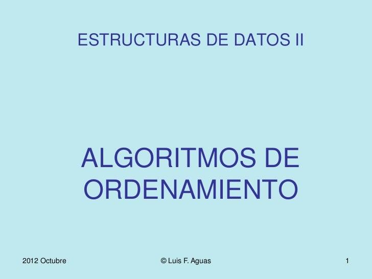 ESTRUCTURAS DE DATOS II               ALGORITMOS DE               ORDENAMIENTO2012 Octubre           © Luis F. Aguas   1