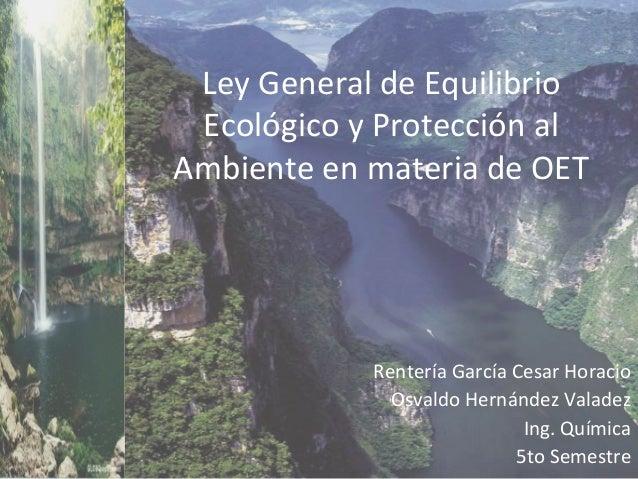 Rentería García Cesar Horacio Osvaldo Hernández Valadez Ing. Química 5to Semestre Ley General de Equilibrio Ecológico y Pr...