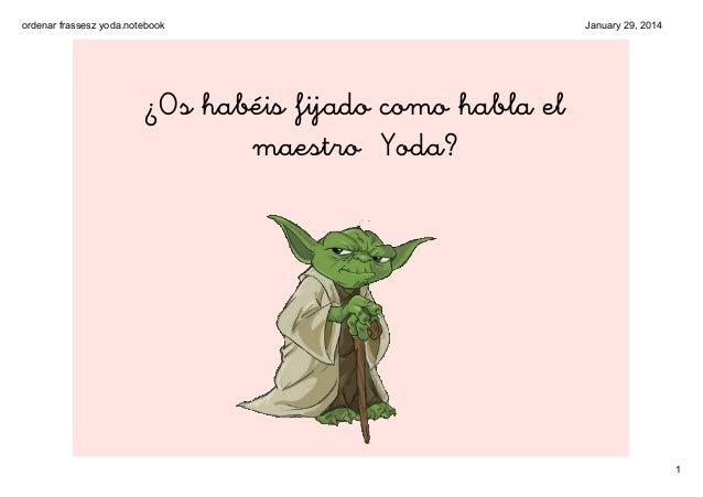 ordenarfrasseszyoda.notebook  January29,2014  ¿Os habéis fijado como habla el maestro Yoda?  1