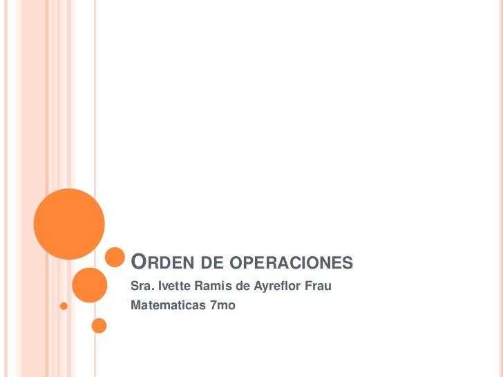 ORDEN DE OPERACIONESSra. Ivette Ramis de Ayreflor FrauMatematicas 7mo