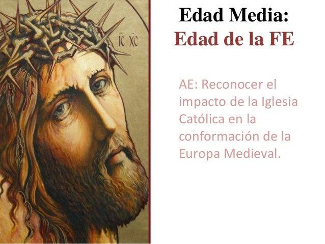 Edad Media: Edad de la FE AE: Reconocer el impacto de la Iglesia Católica en la conformación de la Europa Medieval.